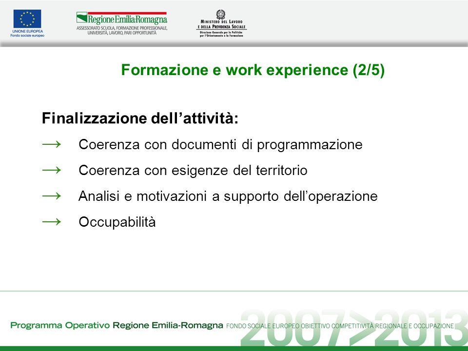 Formazione e work experience (2/5) Finalizzazione dellattività: Coerenza con documenti di programmazione Coerenza con esigenze del territorio Analisi e motivazioni a supporto delloperazione Occupabilità