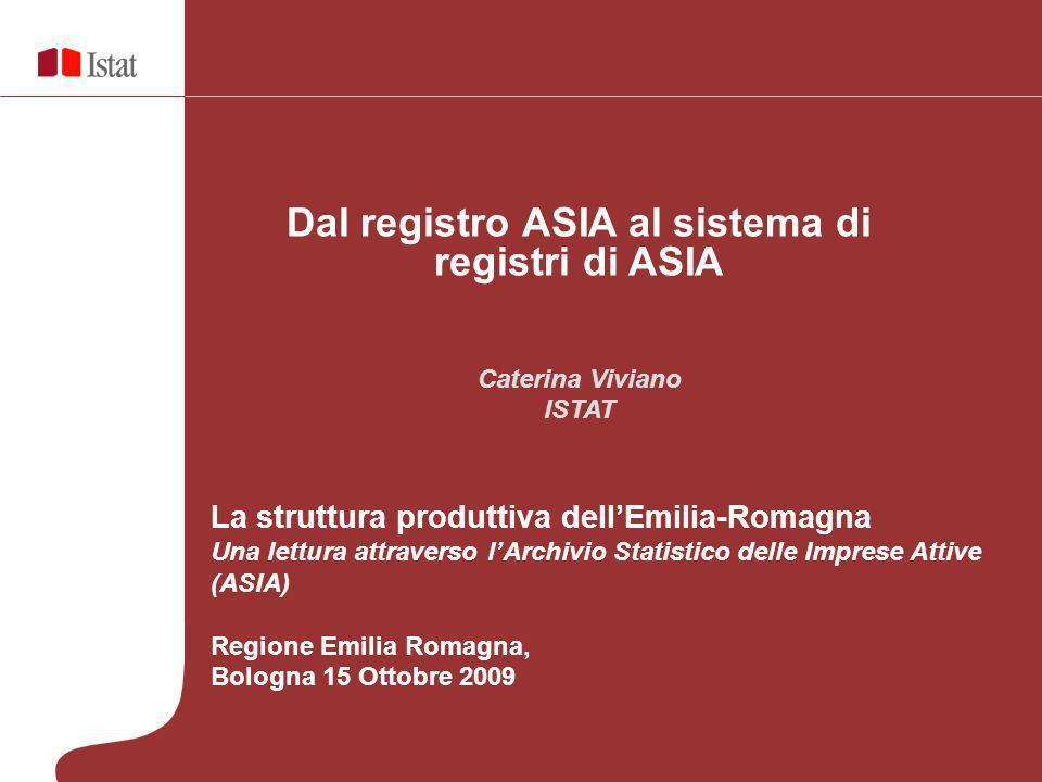 Dal registro ASIA al sistema di registri di ASIA Caterina Viviano ISTAT La struttura produttiva dellEmilia-Romagna Una lettura attraverso lArchivio St