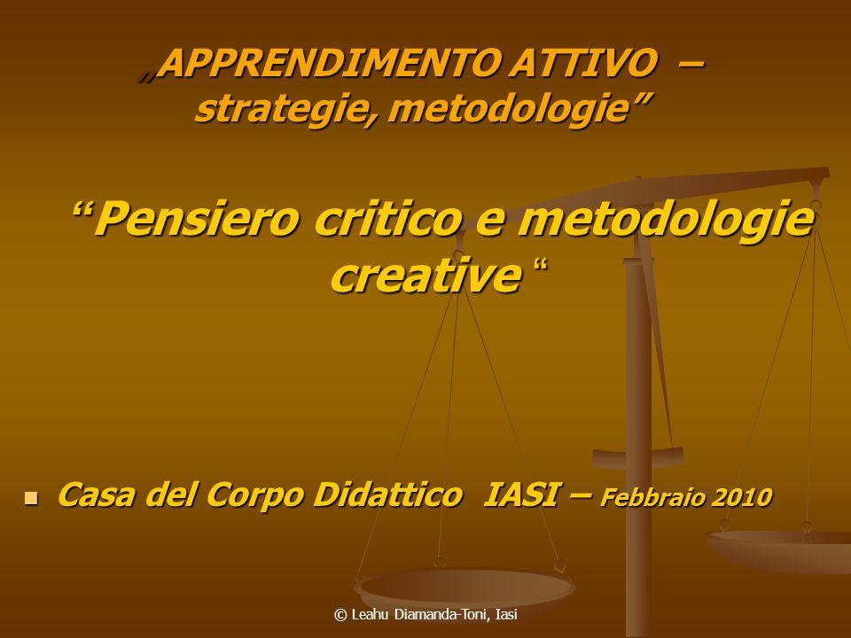 © Leahu Diamanda-Toni, Iasi APPRENDIMENTO ATTIVO – strategie, metodologieAPPRENDIMENTO ATTIVO – strategie, metodologie Pensiero critico e metodologie