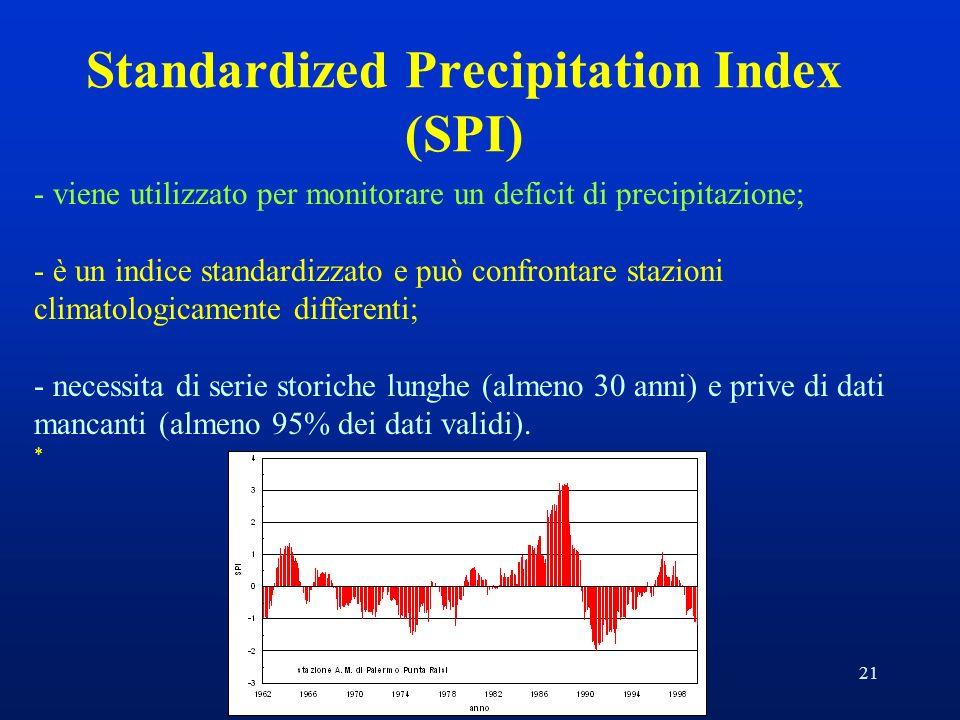 21 Standardized Precipitation Index (SPI) - viene utilizzato per monitorare un deficit di precipitazione; - è un indice standardizzato e può confrontare stazioni climatologicamente differenti; - necessita di serie storiche lunghe (almeno 30 anni) e prive di dati mancanti (almeno 95% dei dati validi).