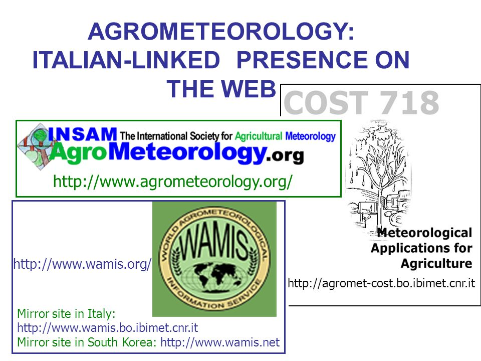 AGROMETEOROLOGY: ITALIAN-LINKED PRESENCE ON THE WEB http://www.agrometeorology.org/ Mirror site in Italy: http://www.wamis.bo.ibimet.cnr.it Mirror site in South Korea: http://www.wamis.net http://agromet-cost.bo.ibimet.cnr.it http://www.wamis.org/
