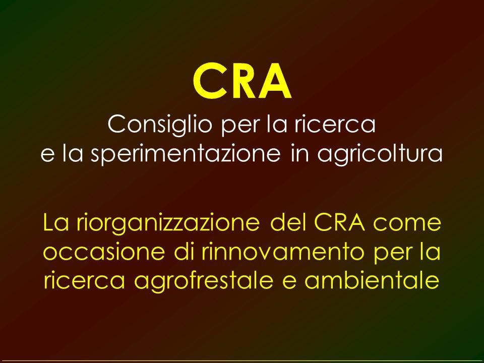 CRA Consiglio per la ricerca e la sperimentazione in agricoltura La riorganizzazione del CRA come occasione di rinnovamento per la ricerca agrofrestale e ambientale