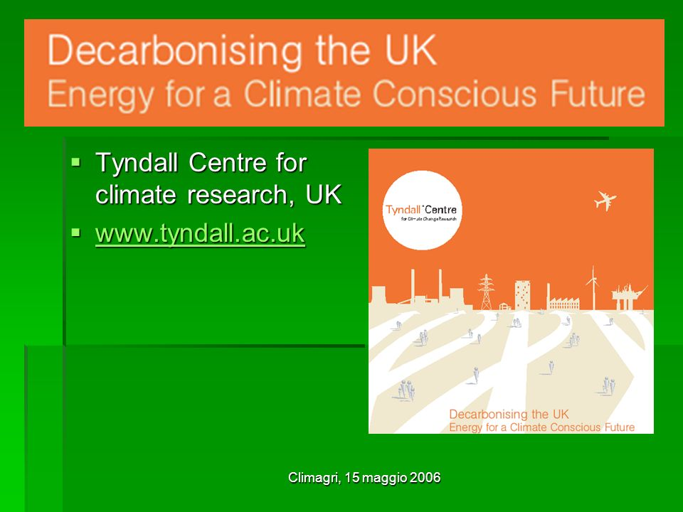 Climagri, 15 maggio 2006 Tyndall Centre for climate research, UK Tyndall Centre for climate research, UK www.tyndall.ac.uk www.tyndall.ac.uk www.tyndall.ac.uk