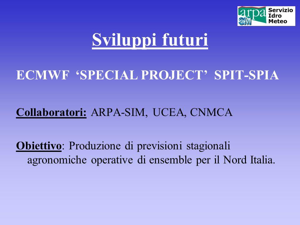 Sviluppi futuri ECMWF SPECIAL PROJECT SPIT-SPIA Collaboratori: ARPA-SIM, UCEA, CNMCA Obiettivo: Produzione di previsioni stagionali agronomiche operat