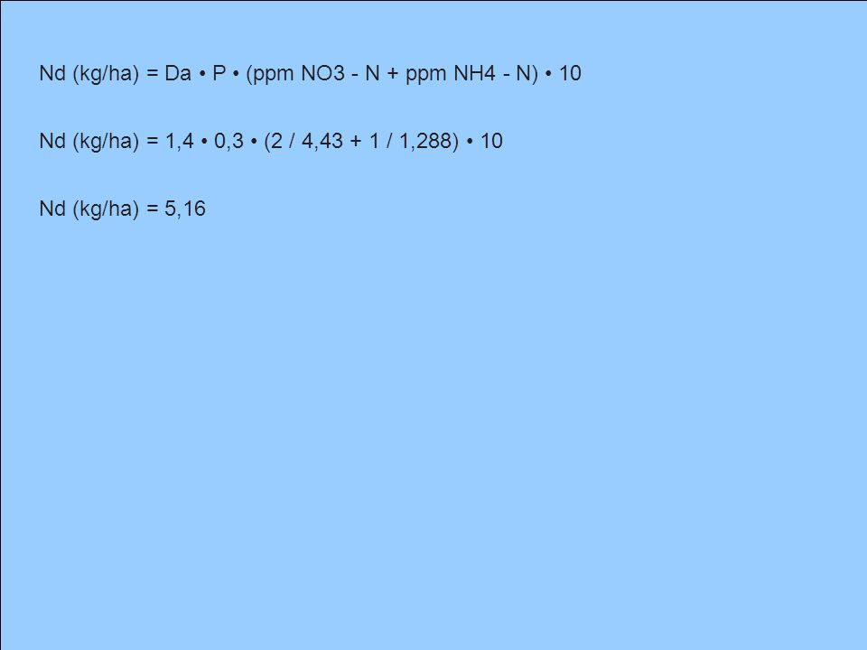 Nd (kg/ha) = Da P (ppm NO3 - N + ppm NH4 - N) 10 Nd (kg/ha) = 1,4 0,3 (2 / 4,43 + 1 / 1,288) 10 Nd (kg/ha) = 5,16