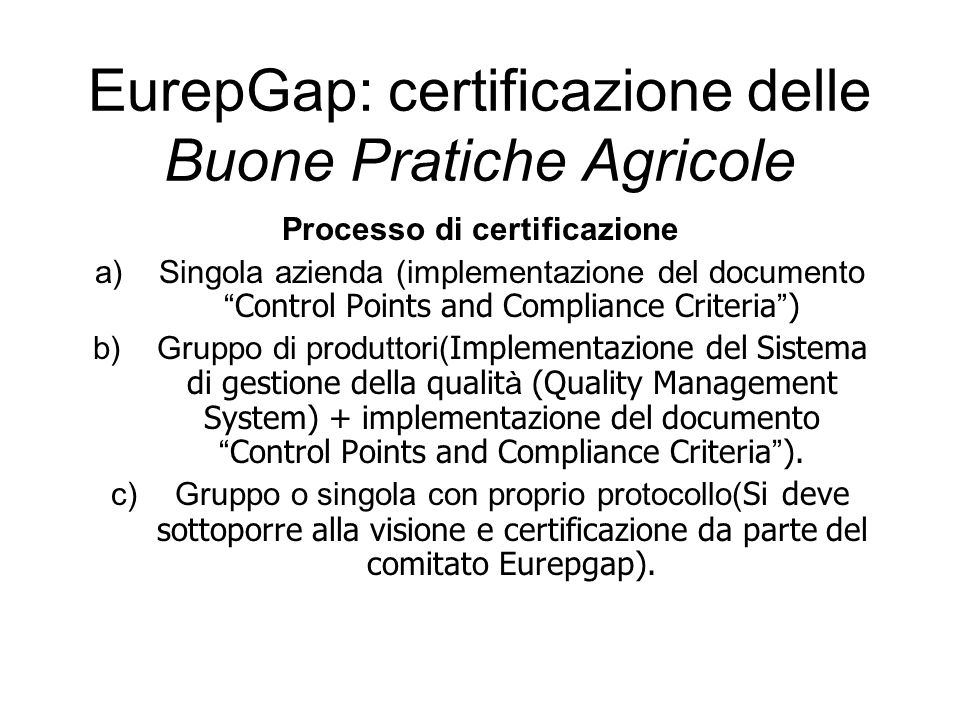 Processo di certificazione a)Singola azienda (implementazione del documento Control Points and Compliance Criteria ) b)Gruppo di produttori( Implementazione del Sistema di gestione della qualit à (Quality Management System) + implementazione del documento Control Points and Compliance Criteria ).