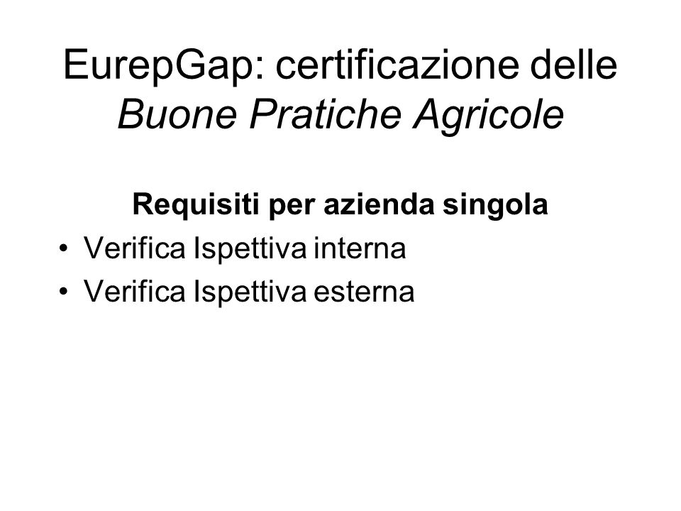 Requisiti per azienda singola Verifica Ispettiva interna Verifica Ispettiva esterna EurepGap: certificazione delle Buone Pratiche Agricole