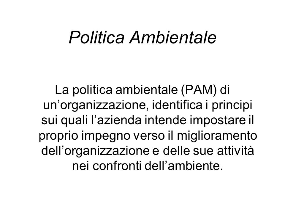 La politica ambientale (PAM) di unorganizzazione, identifica i principi sui quali lazienda intende impostare il proprio impegno verso il miglioramento