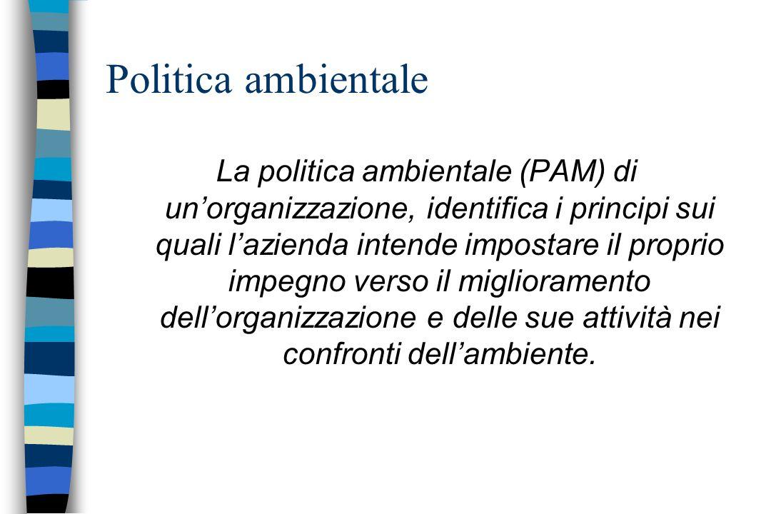 Politica ambientale La politica ambientale (PAM) di unorganizzazione, identifica i principi sui quali lazienda intende impostare il proprio impegno ve