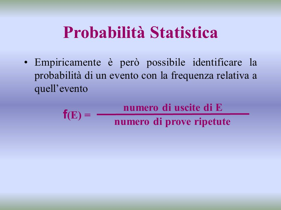 Probabilità Statistica Empiricamente è però possibile identificare la probabilità di un evento con la frequenza relativa a quellevento numero di prove