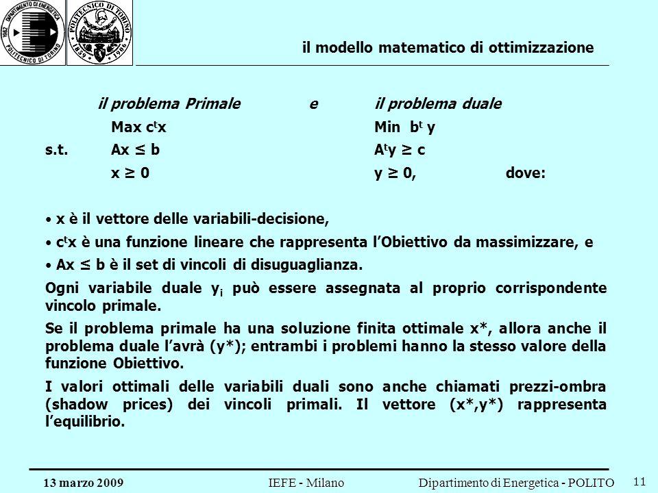 Dipartimento di Energetica - POLITO IEFE - Milano 13 marzo 2009 11 il modello matematico di ottimizzazione il problema Primalee il problema duale Max c t xMin b t y s.t.Ax bA t y c x 0y 0, dove: x è il vettore delle variabili-decisione, c t x è una funzione lineare che rappresenta lObiettivo da massimizzare, e Ax b è il set di vincoli di disuguaglianza.