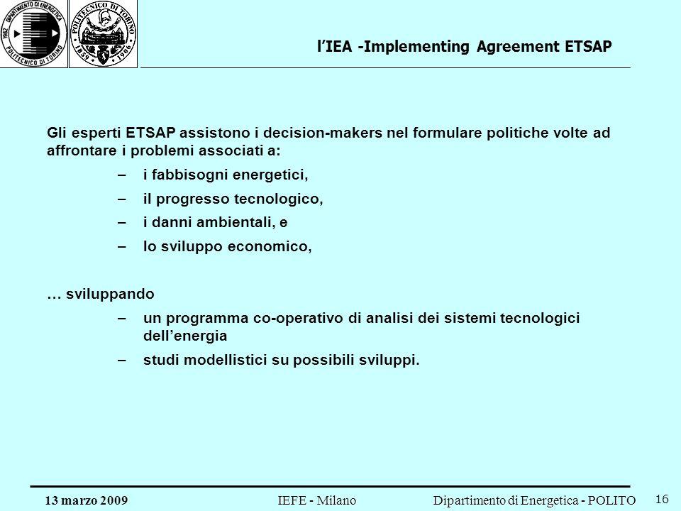 Dipartimento di Energetica - POLITO IEFE - Milano 13 marzo 2009 16 lIEA -Implementing Agreement ETSAP Gli esperti ETSAP assistono i decision-makers ne