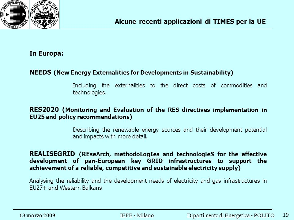 Dipartimento di Energetica - POLITO IEFE - Milano 13 marzo 2009 19 Alcune recenti applicazioni di TIMES per la UE In Europa: NEEDS (New Energy Externalities for Developments in Sustainability) Including the externalities to the direct costs of commodities and technologies.