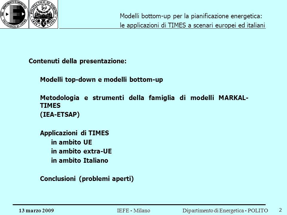 Dipartimento di Energetica - POLITO IEFE - Milano 13 marzo 2009 2 Contenuti della presentazione: Modelli top-down e modelli bottom-up Metodologia e strumenti della famiglia di modelli MARKAL- TIMES (IEA-ETSAP) Applicazioni di TIMES in ambito UE in ambito extra-UE in ambito Italiano Conclusioni (problemi aperti) Modelli bottom-up per la pianificazione energetica: le applicazioni di TIMES a scenari europei ed italiani