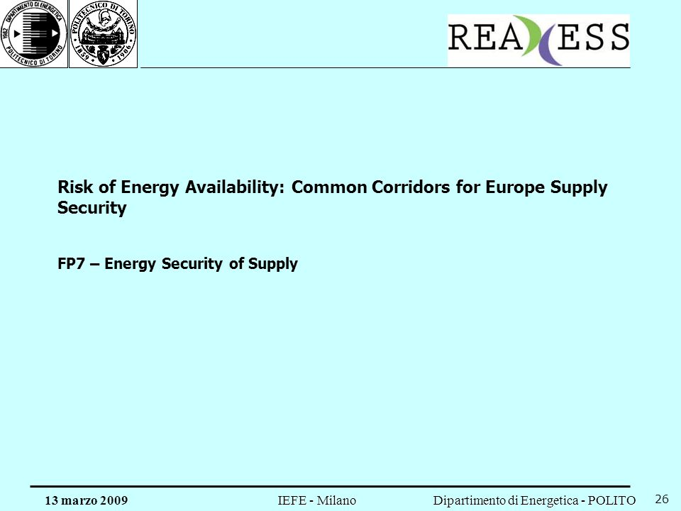 Dipartimento di Energetica - POLITO IEFE - Milano 13 marzo 2009 26 Risk of Energy Availability: Common Corridors for Europe Supply Security FP7 – Ener