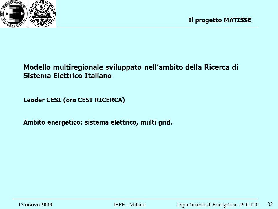 Dipartimento di Energetica - POLITO IEFE - Milano 13 marzo 2009 32 Il progetto MATISSE Modello multiregionale sviluppato nellambito della Ricerca di Sistema Elettrico Italiano Leader CESI (ora CESI RICERCA) Ambito energetico: sistema elettrico, multi grid.