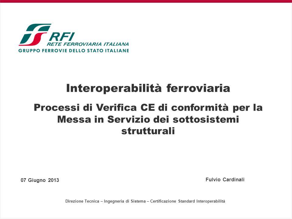 Interoperabilità ferroviaria Processi di Verifica CE di conformità per la Messa in Servizio dei sottosistemi strutturali 07 Giugno 2013 Fulvio Cardina