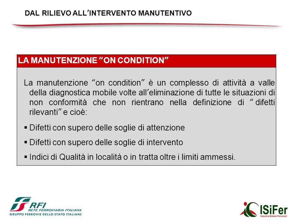 LA MANUTENZIONE ON CONDITION La manutenzione on condition è un complesso di attività a valle della diagnostica mobile volte alleliminazione di tutte l
