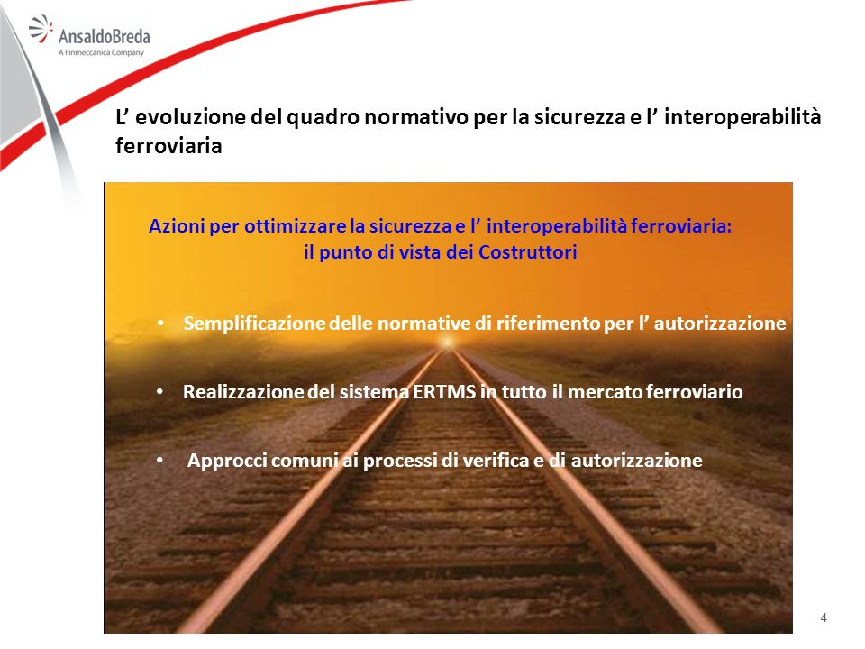 44 L evoluzione del quadro normativo per la sicurezza e l interoperabilità ferroviaria Semplificazione delle normative di riferimento per l autorizzazione Realizzazione del sistema ERTMS in tutto il mercato ferroviario Approcci comuni ai processi di verifica e di autorizzazione Azioni per ottimizzare la sicurezza e l interoperabilità ferroviaria: il punto di vista dei Costruttori