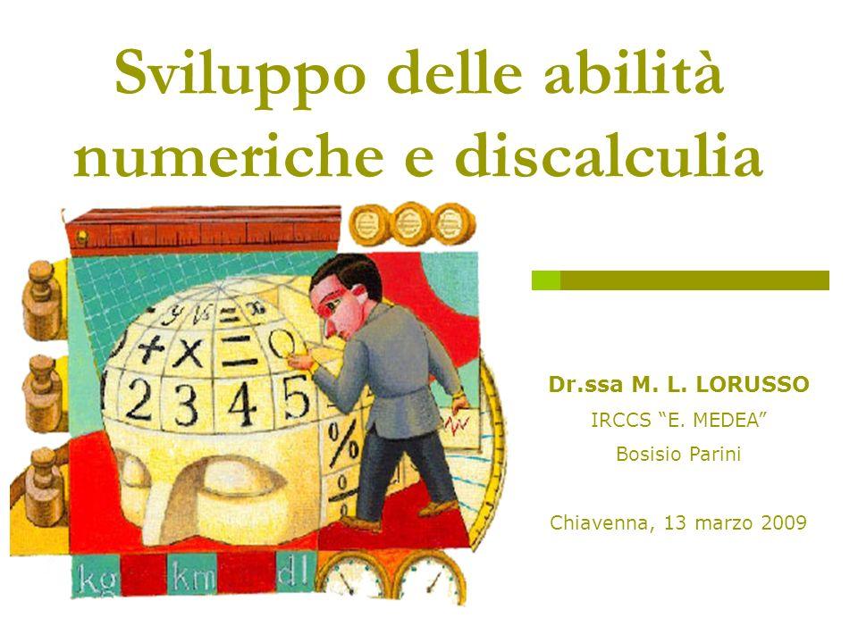 M.L. Lorusso - Chiavenna, 13.3.09 Dr.ssa M. L. LORUSSO IRCCS E. MEDEA Bosisio Parini Chiavenna, 13 marzo 2009 Sviluppo delle abilità numeriche e disca