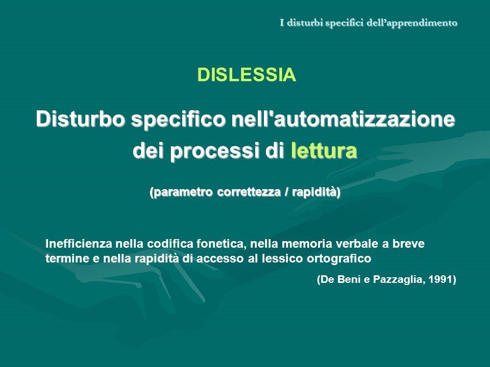 I disturbi specifici dellapprendimento Disturbo specifico nell'automatizzazione dei processi di lettura (parametro correttezza / rapidità) DISLESSIA I