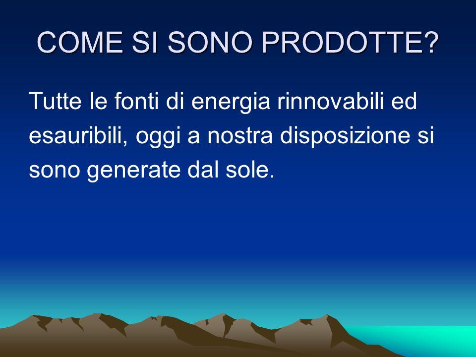 COME SI SONO PRODOTTE? Tutte le fonti di energia rinnovabili ed esauribili, oggi a nostra disposizione si sono generate dal sole.