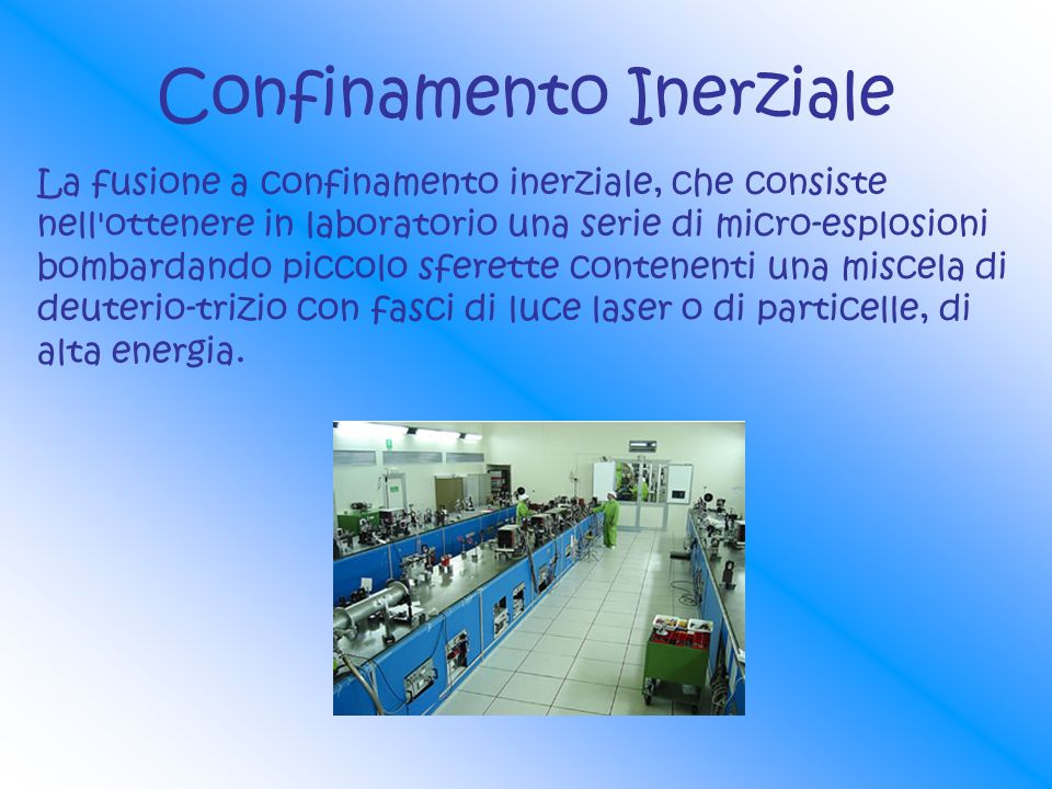 Confinamento Inerziale La fusione a confinamento inerziale, che consiste nell'ottenere in laboratorio una serie di micro-esplosioni bombardando piccol