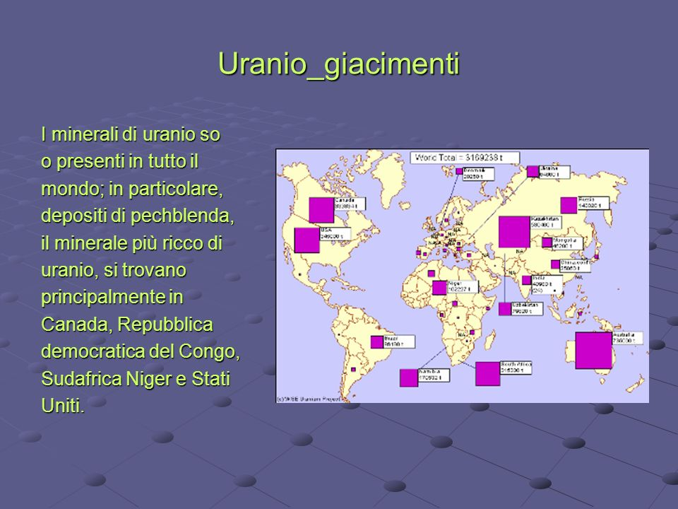 Uranio_giacimenti I minerali di uranio so o presenti in tutto il mondo; in particolare, depositi di pechblenda, il minerale più ricco di uranio, si tr