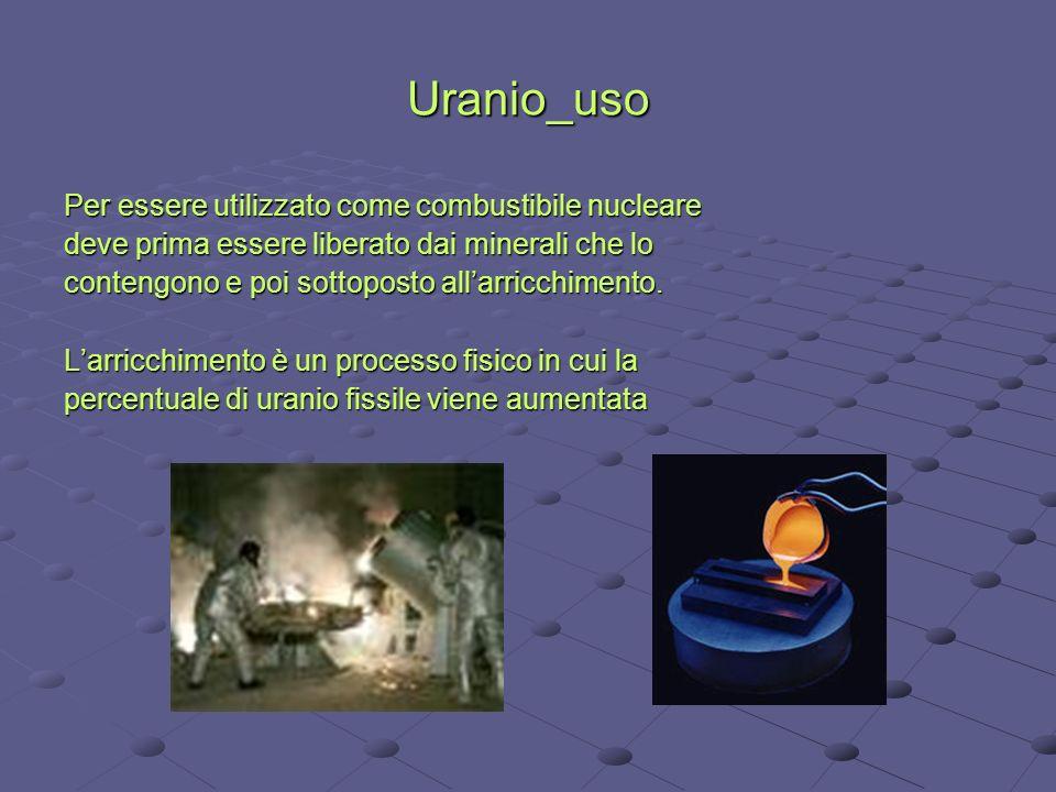Uranio_uso Per essere utilizzato come combustibile nucleare deve prima essere liberato dai minerali che lo contengono e poi sottoposto allarricchiment