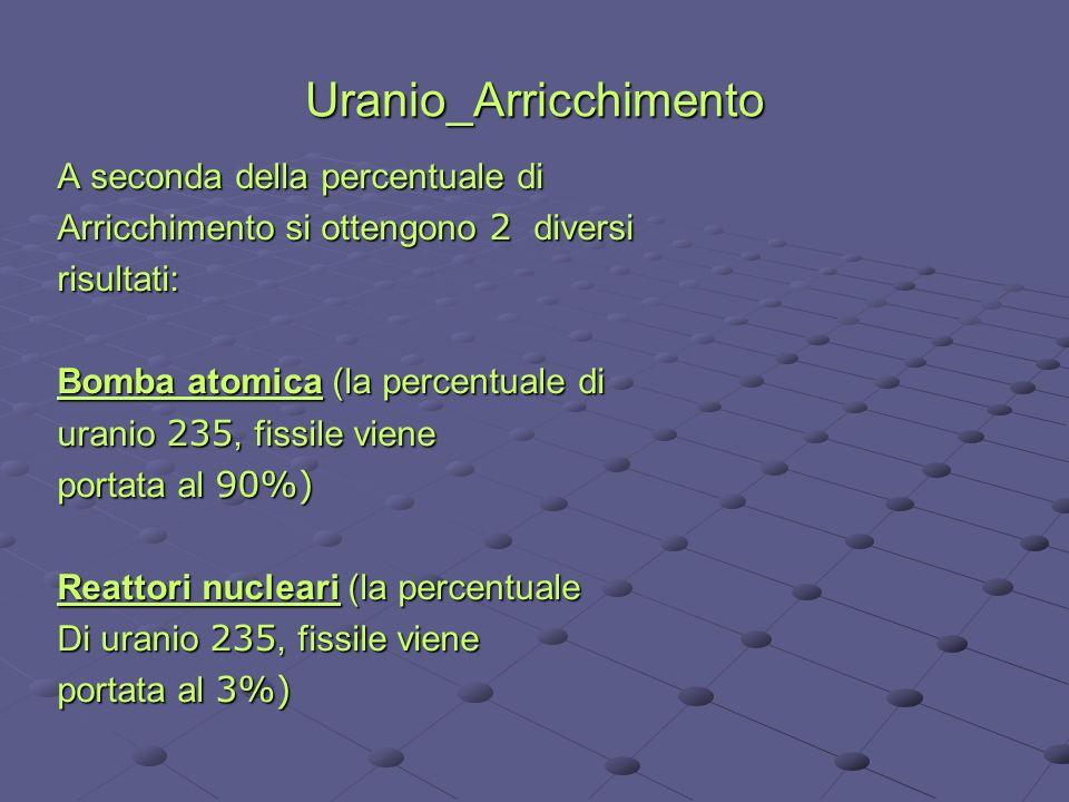 Uranio_Arricchimento A seconda della percentuale di Arricchimento si ottengono 2 diversi risultati: Bomba atomica (la percentuale di uranio 235, fissi