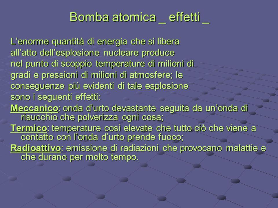 Bomba atomica _ effetti _ Lenorme quantità di energia che si libera allatto dellesplosione nucleare produce nel punto di scoppio temperature di milion