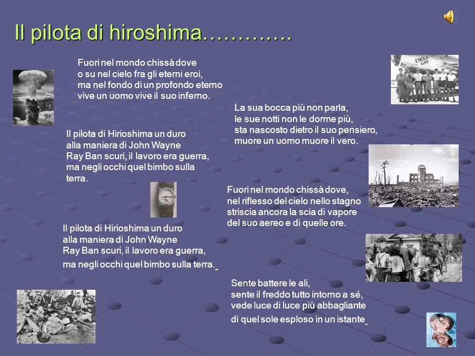Il pilota di hiroshima…………. Fuori nel mondo chissà dove o su nel cielo fra gli eterni eroi, ma nel fondo di un profondo eterno vive un uomo vive il su