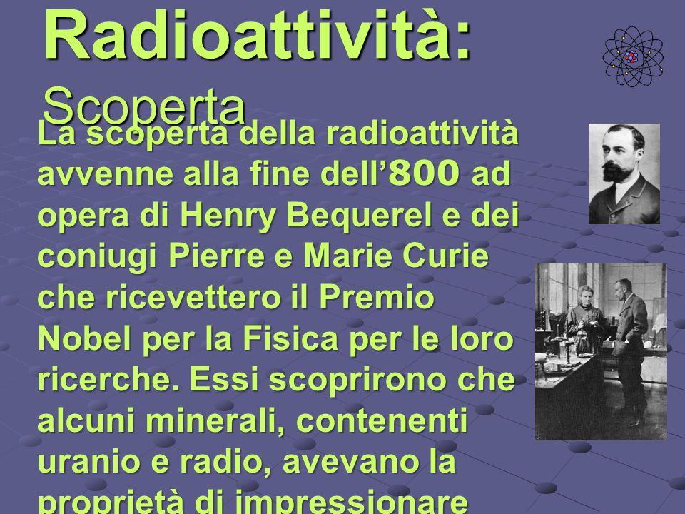 Radioattività: Scoperta La scoperta della radioattività avvenne alla fine dell 800 ad opera di Henry Bequerel e dei coniugi Pierre e Marie Curie che r