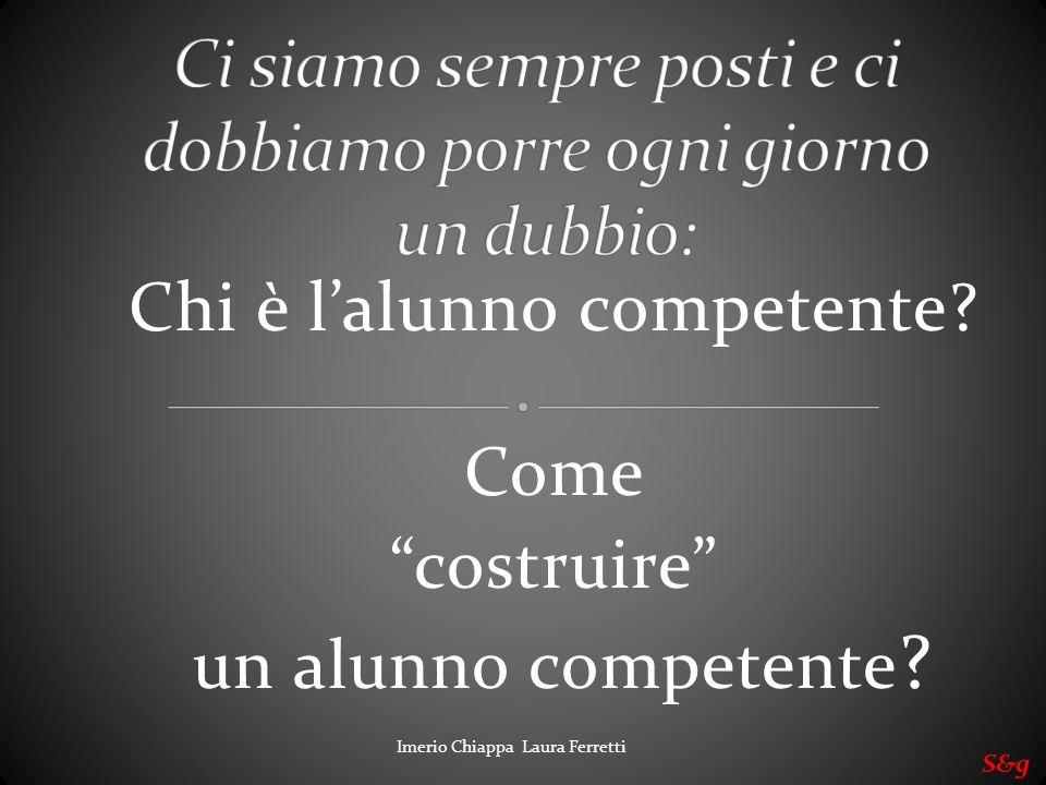 Chi è lalunno competente? Come costruire un alunno competente ? S&g Imerio Chiappa Laura Ferretti