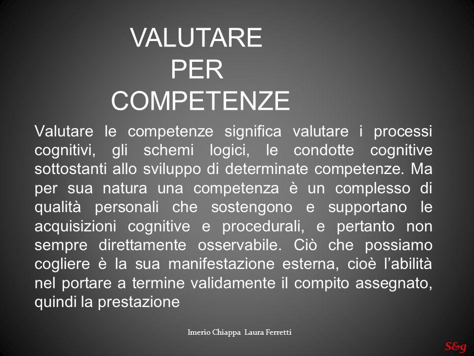 Imerio Chiappa Laura Ferretti S&g Valutare le competenze significa valutare i processi cognitivi, gli schemi logici, le condotte cognitive sottostanti