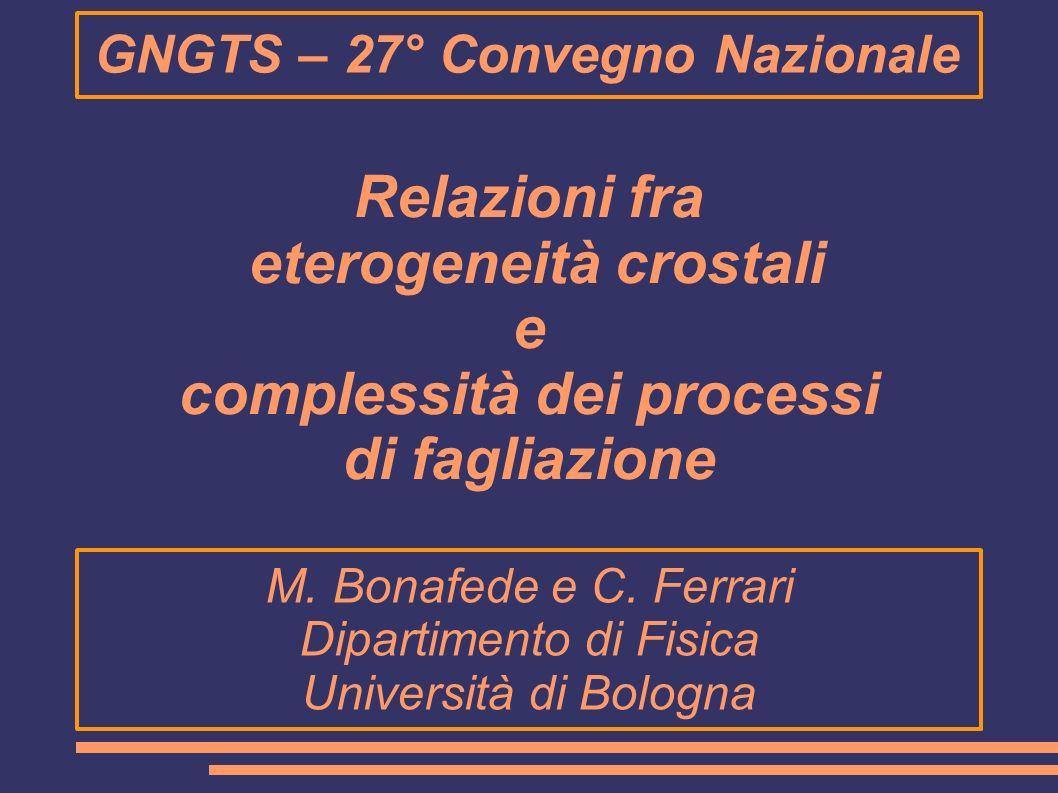 GNGTS – 27° Convegno Nazionale Relazioni fra eterogeneità crostali e complessità dei processi di fagliazione M. Bonafede e C. Ferrari Dipartimento di