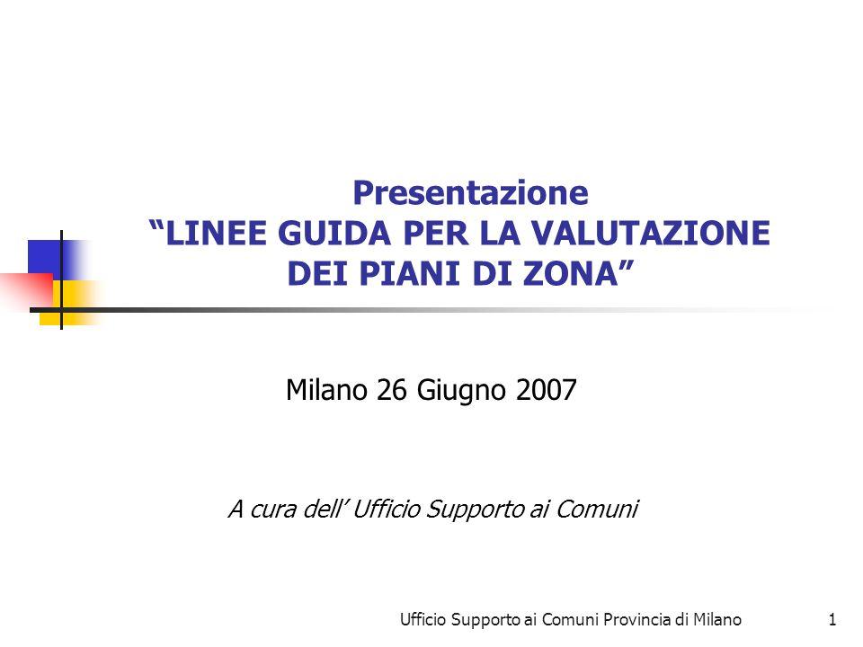 Ufficio Supporto ai Comuni Provincia di Milano1 Presentazione LINEE GUIDA PER LA VALUTAZIONE DEI PIANI DI ZONA Milano 26 Giugno 2007 A cura dell Ufficio Supporto ai Comuni
