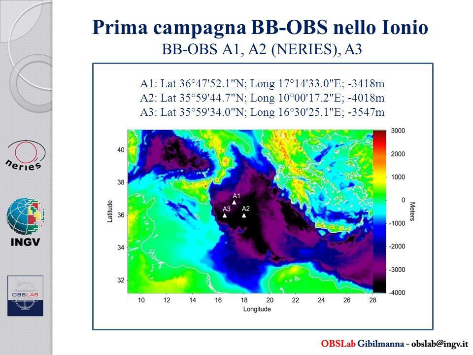 Prima campagna BB-OBS nello Ionio BB-OBS A1, A2 (NERIES), A3 A1: Lat 36°47 52.1 N; Long 17°14 33.0 E; -3418m A2: Lat 35°59 44.7 N; Long 10°00 17.2 E; -4018m A3: Lat 35°59 34.0 N; Long 16°30 25.1 E; -3547m