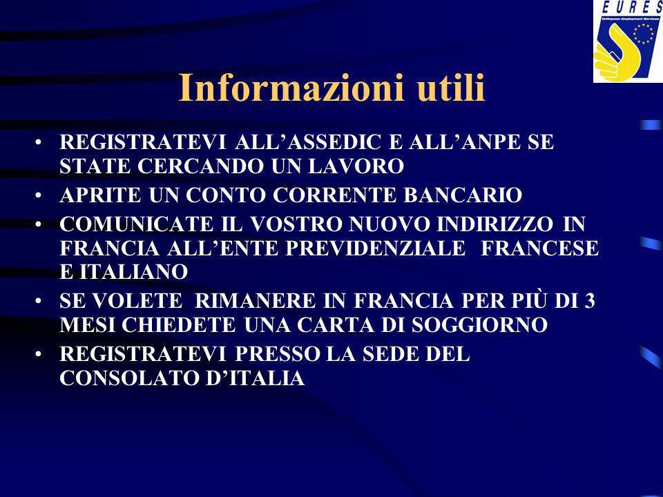 Informazioni utili REGISTRATEVI ALLASSEDIC E ALLANPE SE STATE CERCANDO UN LAVORO APRITE UN CONTO CORRENTE BANCARIO COMUNICATE IL VOSTRO NUOVO INDIRIZZO IN FRANCIA ALLENTE PREVIDENZIALE FRANCESE E ITALIANO SE VOLETE RIMANERE IN FRANCIA PER PIÙ DI 3 MESI CHIEDETE UNA CARTA DI SOGGIORNO REGISTRATEVI PRESSO LA SEDE DEL CONSOLATO DITALIA