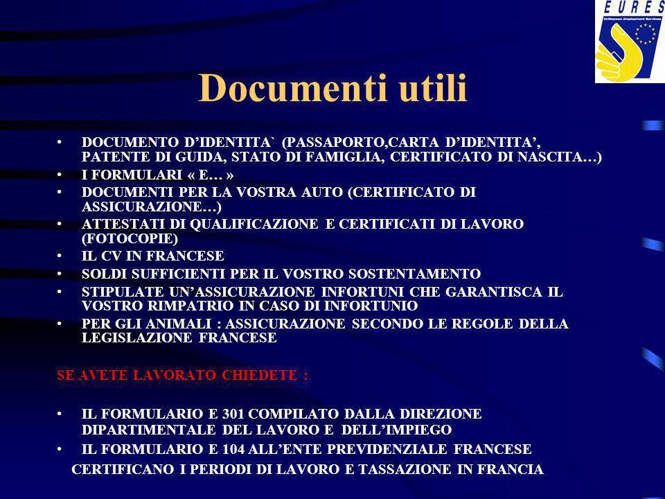Documenti utili DOCUMENTO DIDENTITA` (PASSAPORTO,CARTA DIDENTITA, PATENTE DI GUIDA, STATO DI FAMIGLIA, CERTIFICATO DI NASCITA…) I FORMULARI « E… » DOCUMENTI PER LA VOSTRA AUTO (CERTIFICATO DI ASSICURAZIONE…) ATTESTATI DI QUALIFICAZIONE E CERTIFICATI DI LAVORO (FOTOCOPIE) IL CV IN FRANCESE SOLDI SUFFICIENTI PER IL VOSTRO SOSTENTAMENTO STIPULATE UNASSICURAZIONE INFORTUNI CHE GARANTISCA IL VOSTRO RIMPATRIO IN CASO DI INFORTUNIO PER GLI ANIMALI : ASSICURAZIONE SECONDO LE REGOLE DELLA LEGISLAZIONE FRANCESE SE AVETE LAVORATO CHIEDETE : IL FORMULARIO E 301 COMPILATO DALLA DIREZIONE DIPARTIMENTALE DEL LAVORO E DELLIMPIEGO IL FORMULARIO E 104 ALLENTE PREVIDENZIALE FRANCESE CERTIFICANO I PERIODI DI LAVORO E TASSAZIONE IN FRANCIA