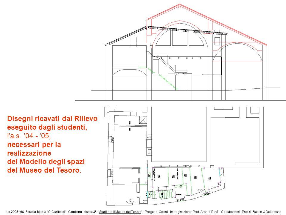 Disegni ricavati dal Rilievo eseguito dagli studenti, la.s. 04 - 05, necessari per la realizzazione del Modello degli spazi del Museo del Tesoro. a.s.