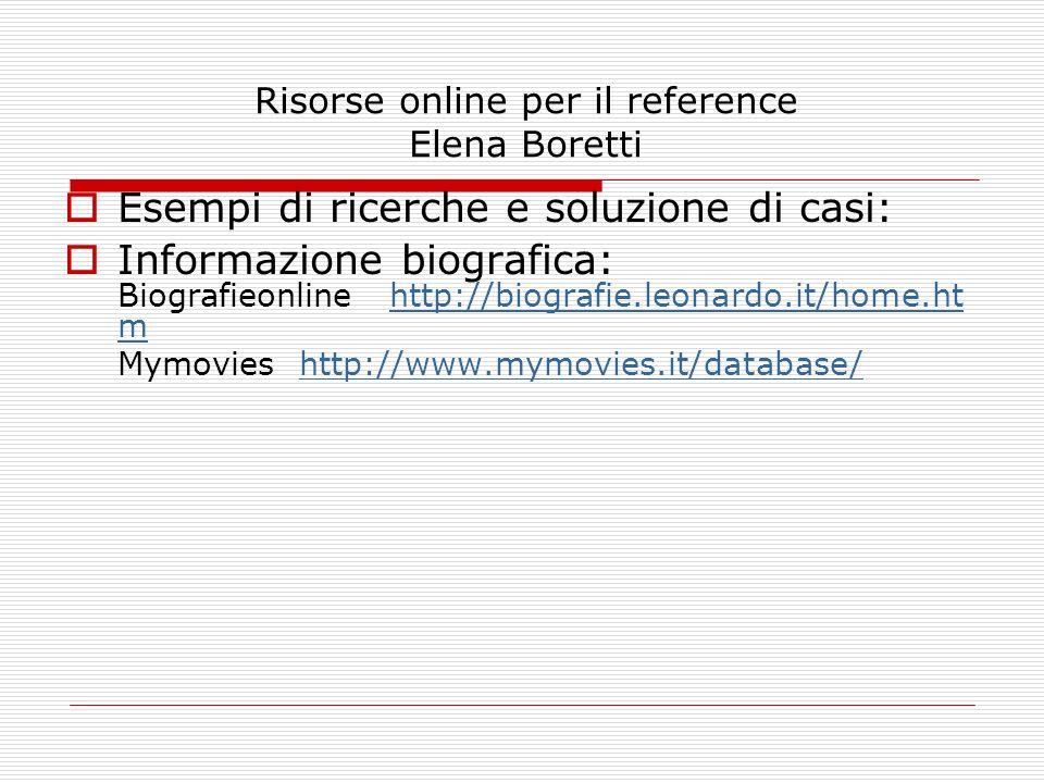 Risorse online per il reference Elena Boretti Esempi di ricerche e soluzione di casi: Informazione biografica: Biografieonline http://biografie.leonar