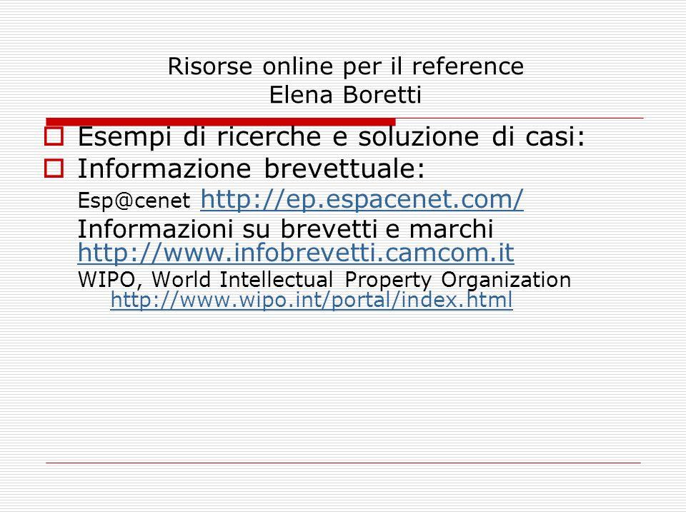 Risorse online per il reference Elena Boretti Esempi di ricerche e soluzione di casi: Informazione brevettuale: Esp@cenet http://ep.espacenet.com/ htt