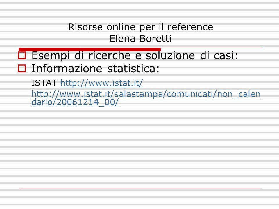 Risorse online per il reference Elena Boretti Esempi di ricerche e soluzione di casi: Informazione statistica: ISTAT http://www.istat.it/http://www.is