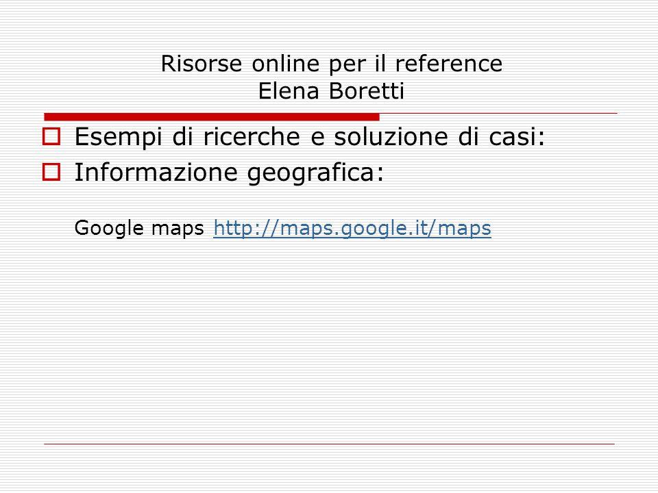Risorse online per il reference Elena Boretti Esempi di ricerche e soluzione di casi: Informazione geografica: Google maps http://maps.google.it/mapsh