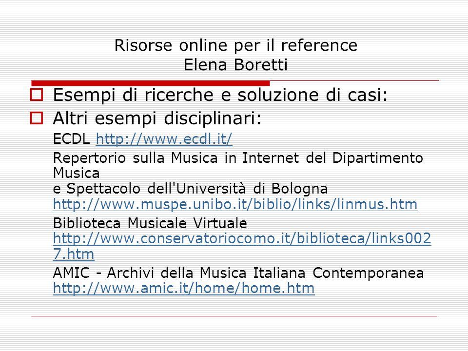 Risorse online per il reference Elena Boretti Esempi di ricerche e soluzione di casi: Altri esempi disciplinari: ECDL http://www.ecdl.it/http://www.ec