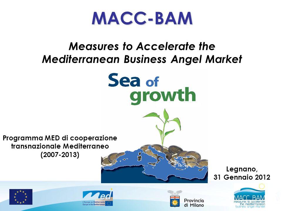MACC-BAM Measures to Accelerate the Mediterranean Business Angel Market Legnano, 31 Gennaio 2012 Programma MED di cooperazione transnazionale Mediterraneo (2007-2013)