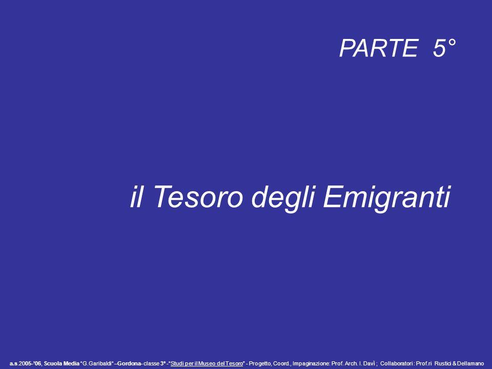 PARTE 5° il Tesoro degli Emigranti a.s.2005-06, Scuola Media G.Garibaldi –Gordona- classe 3° -Studi per il Museo del Tesoro - Progetto, Coord., Impaginazione: Prof.