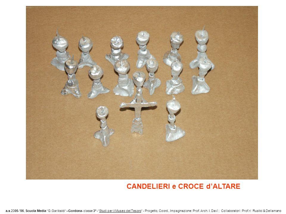 CANDELIERI e CROCE dALTARE a.s.2005-06, Scuola Media G.Garibaldi –Gordona- classe 3° -Studi per il Museo del Tesoro - Progetto, Coord., Impaginazione: Prof.