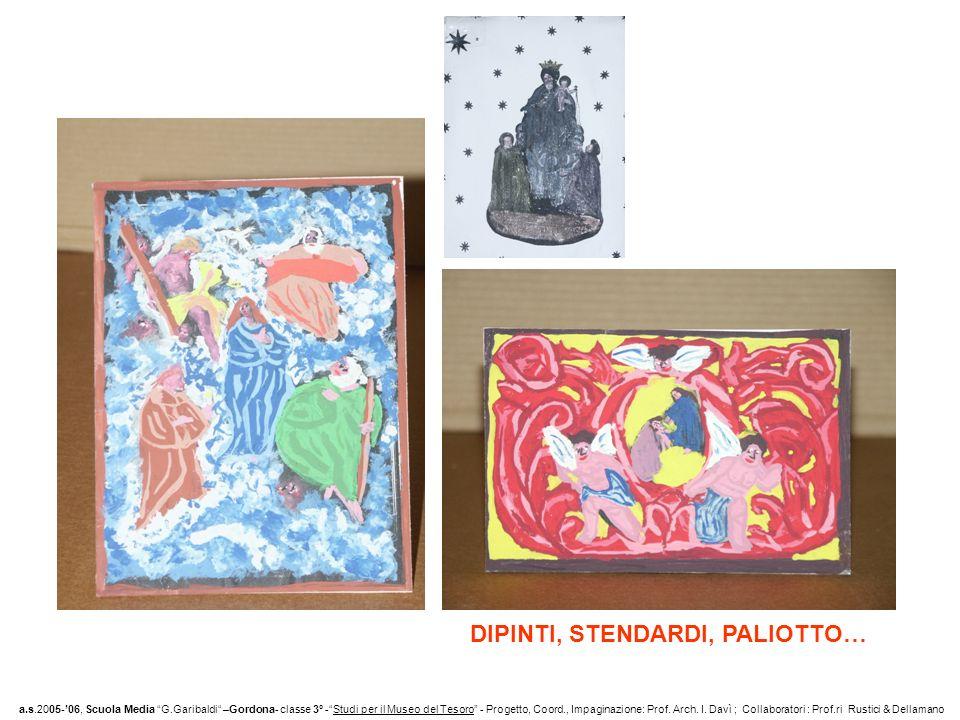 DIPINTI, STENDARDI, PALIOTTO… a.s.2005-06, Scuola Media G.Garibaldi –Gordona- classe 3° -Studi per il Museo del Tesoro - Progetto, Coord., Impaginazione: Prof.